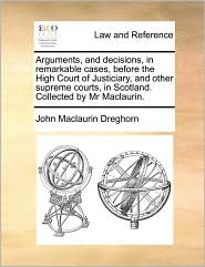 Arguments, and decisions, in remarkable cases, before the High Court of Justiciary, and other supreme courts, in Scotland. Collected by Mr Maclaurin. - John Maclaurin Dreghorn