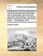 Extraordinary Case of Suicide: Being a Narrative of the Life and Unfortunate End of James Doe, Who Was Found Drowned in Seamill-Dock, Near Bristol. w