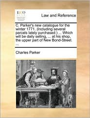 C. Parker's new catalogue for the winter 1771. (Including several parcels lately purchased: ) ... Which will be daily selling, ... at his shop, the upper part of New Bond-Street. ... - Charles Parker