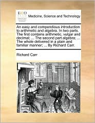 An easy and compendious introduction to arithmetic and algebra. In two parts. The first contains arithmetic, vulgar and decimal; . The second part algebra; . The whole delivered in a plain and familiar manner; . By Richard Carr.