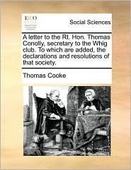 A letter to the Rt. Hon. Thomas Conolly, secretary to the Whig club. To which are added, the declarations and resolutions of that society.