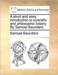 A short and easy introduction to scientific and philosophic botany. By Samuel Saunders. - Samuel Saunders