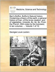 Barr's Buffon. Buffon's Natural history. Containing a theory of the earth, a general history of man, of the brute creation, and of vegetables, minerals, & c. & c. & c. From the French. With notes by the translator. In ten volumes. . Volume 1 of 10 - Georges Louis Leclerc