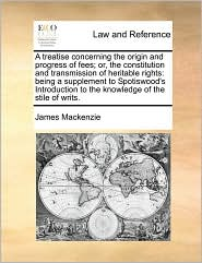 A treatise concerning the origin and progress of fees; or, the constitution and transmission of heritable rights: being a supplement to Spotiswood's Introduction to the knowledge of the stile of writs. - James Mackenzie