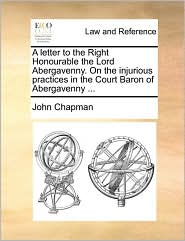 A letter to the Right Honourable the Lord Abergavenny. On the injurious practices in the Court Baron of Abergavenny. - John Chapman