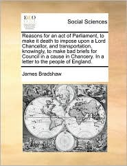 Reasons for an act of Parliament, to make it death to impose upon a Lord Chancellor, and transportation, knowingly, to make bad briefs for Council in a cause in Chancery. In a letter to the people of England. - James Bradshaw