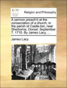A sermon preach´d at the consecration of a church, in the parish of Castle-ton, near Sherborne, Dorset. September 7. 1715. By James Lacy, ... als ... - Gale ECCO, Print Editions