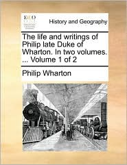The life and writings of Philip late Duke of Wharton. In two volumes. ... Volume 1 of 2 - Philip Wharton