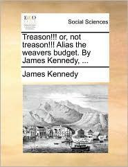 Treason!!! or, not treason!!! Alias the weavers budget. By James Kennedy, ... - James Kennedy