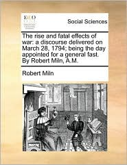The rise and fatal effects of war: a discourse delivered on March 28, 1794; being the day appointed for a general fast. By Robert Miln, A.M. - Robert Miln
