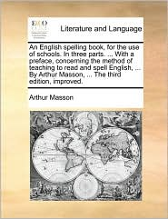 An English Spelling Book, for the Use of Schools. in Three Parts. ... with a Preface, Concerning the Method of Teaching to Read and Spell English, ..
