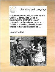 Miscellaneous works, written by His Grace, George, late Duke of Buckingham. Collected in one volume from the original papers. ... To which is added, a collection of choice remarkable speeches, ... - George Villiers