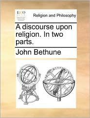 A discourse upon religion. In two parts. - John Bethune