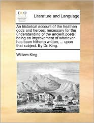 An historical account of the heathen gods and heroes; necessary for the understanding of the ancient poets: being an improvement of whatever has been hitherto written, . upon that subject. By Dr. King. - William King