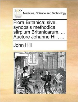 Flora Britanica: sive, synopsis methodica stirpium Britanicarum. . Auctore Johanne Hill, . - John Hill