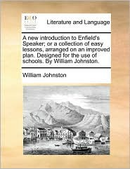 A new introduction to Enfield's Speaker; or a collection of easy lessons, arranged on an improved plan. Designed for the use of schools. By William Johnston. - William Johnston