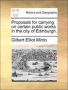 Minto, Gilbert Elliot: Proposals for carrying on certain public works in the city of Edinburgh.