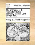 The Character of the Pretender. by His Secretary, the Late Lord Bolingbroke.