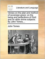 Verses on the plan and method of sovereign grace: on the being and perfections of God: and on other divine subjects. By John Tomes,...