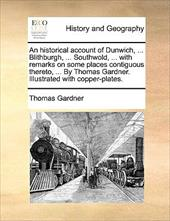 An  Historical Account of Dunwich, ... Blithburgh, ... Southwold, ... with Remarks on Some Places Contiguous Thereto, ... by Thoma - Gardner, Thomas