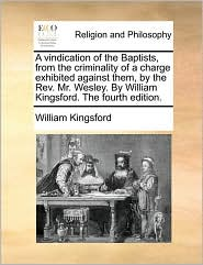 A Vindication Of The Baptists, From The Criminality Of A Charge Exhibited Against Them, By The Rev. Mr. Wesley. By William Kingsford. The Fourth Edition. - William Kingsford
