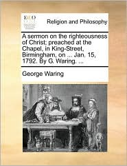 A sermon on the righteousness of Christ; preached at the Chapel, in King-Street, Birmingham, on. Jan. 15, 1792. By G. Waring. . - George Waring