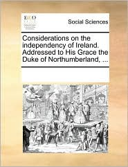 Considerations on the independency of Ireland. Addressed to His Grace the Duke of Northumberland, ... - See Notes Multiple Contributors
