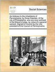 An Address to the inhabitants of Pennsylvania, by those freemen, of the city of Philadelphia, who are now confined in the Mason's lodge, by virtue of a general warrant. Signed in Council by the vice president of the Council of Pennsylvania. - See Notes Multiple Contributors