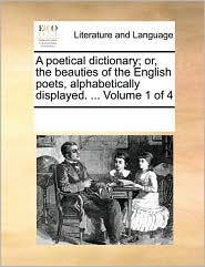 A poetical dictionary; or, the beauties of the English poets, alphabetically displayed. . Volume 1 of 4 - See Notes Multiple Contributors
