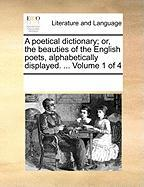 A Poetical Dictionary; Or, the Beauties of the English Poets, Alphabetically Displayed. ... Volume 1 of 4