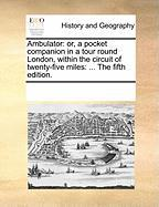 Ambulator: Or, a Pocket Companion in a Tour Round London, Within the Circuit of Twenty-Five Miles: ... the Fifth Edition.