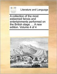 A collection of the most esteemed farces and entertainments performed on the British stage. ... A new edition. Volume 4 of 4 - See Notes Multiple Contributors