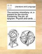 The Summer Miscellany: Or, a Present for the Country. Containing the Pin, an Epigram. Physick and Cards. ...