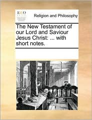 The New Testament of our Lord and Saviour Jesus Christ: ... with short notes. - See Notes Multiple Contributors