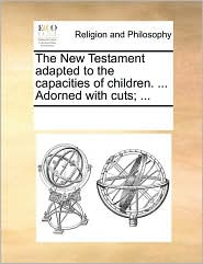 The New Testament adapted to the capacities of children. ... Adorned with cuts; ... - See Notes Multiple Contributors