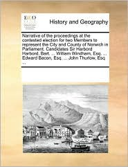 Narrative of the proceedings at the contested election for two Members to represent the City and County of Norwich in Parliament. Candidates Sir Harbord Harbord, Bart. . William Windham, Esq. . Edward Bacon, Esq. . John Thurlow, Esq. - See Notes Multiple Contributors