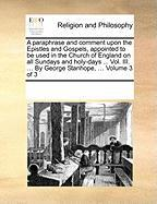 A  Paraphrase and Comment Upon the Epistles and Gospels, Appointed to Be Used in the Church of England on All Sundays and Holy-Days ... Vol. III. ...