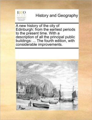 A new history of the city of Edinburgh: from the earliest periods to the present time. With a description of all the principal public buildings: . The fourth edition, with considerable improvements.