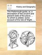 The Portsmouth Guide; Or, a Description of the Ancient and Present State of the Place; ... to Which Is Added, Some Account of the Isle of Wight, ...