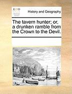 The Tavern Hunter; Or, a Drunken Ramble from the Crown to the Devil.