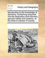 Introduction to the Knowledge of Germany. Containing Enquiries Into the Disposition and Manners, Peculiar Habits and Customs, of the Distinct Classes