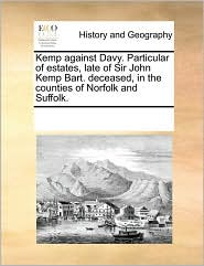 Kemp against Davy. Particular of estates, late of Sir John Kemp Bart. deceased, in the counties of Norfolk and Suffolk. - See Notes Multiple Contributors