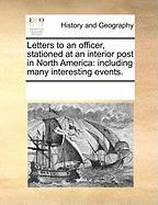 Letters to an Officer, Stationed at an Interior Post in North America: Including Many Interesting Events.