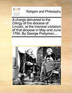 A  Charge Delivered to the Clergy of the Diocese of Lincoln, at the Triennial Visitation of That Diocese in May and June 1794. by George Pretyman, ..