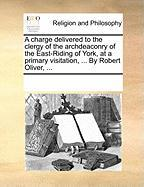 A Charge Delivered to the Clergy of the Archdeaconry of the East-Riding of York, at a Primary Visitation, ... by Robert Oliver, ...