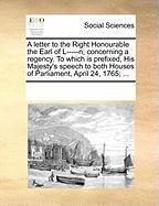 A  Letter to the Right Honourable the Earl of L-----N; Concerning a Regency. to Which Is Prefixed, His Majesty's Speech to Both Houses of Parliament,