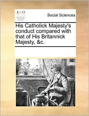 His Catholick Majesty's conduct compared with that of His Britannick Majesty, &c. - See Notes Multiple Contributors
