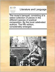 The muse's banquet: consisting of a select collection of pieces in the different species of poetical composition. By the most celebrated authors. The fifth edition, considerably enlarged. - See Notes Multiple Contributors