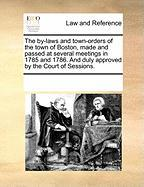 The By-Laws and Town-Orders of the Town of Boston, Made and Passed at Several Meetings in 1785 and 1786. and Duly Approved by the Court of Sessions.