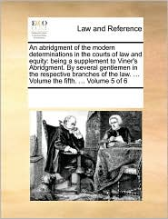 An abridgment of the modern determinations in the courts of law and equity: being a supplement to Viner's Abridgment. By several gentlemen in the respective branches of the law. ... Volume the fifth. ... Volume 5 of 6 - See Notes Multiple Contributors